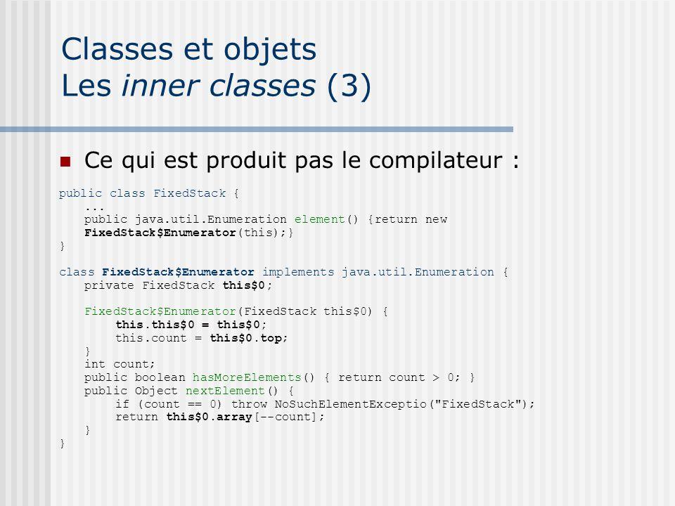 Classes et objets Les inner classes (3) Ce qui est produit pas le compilateur : public class FixedStack {... public java.util.Enumeration element() {r