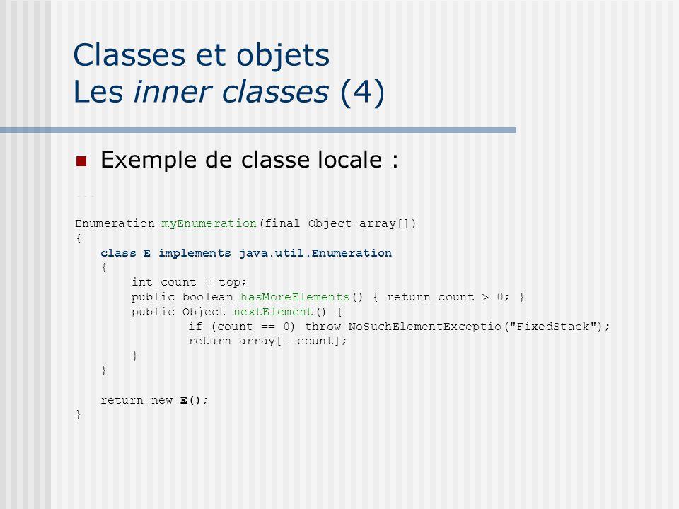 Classes et objets Les inner classes (4) Exemple de classe locale :... Enumeration myEnumeration(final Object array[]) { class E implements java.util.E