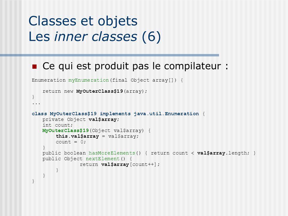 Classes et objets Les inner classes (6) Ce qui est produit pas le compilateur : Enumeration myEnumeration(final Object array[]) { return new MyOuterClass$19(array); }...