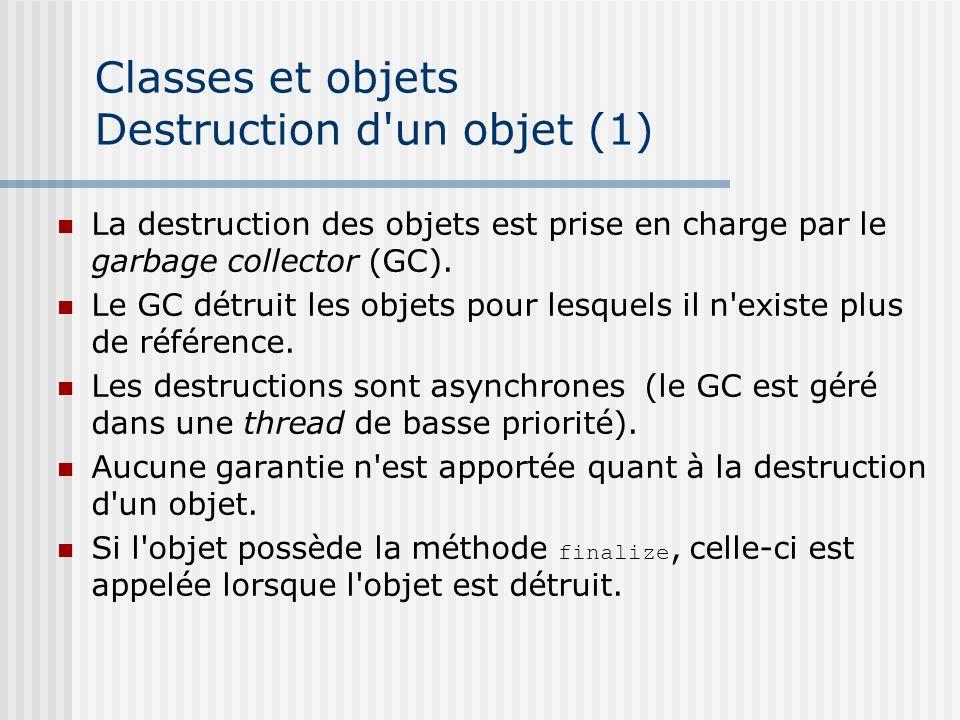 Classes et objets Destruction d'un objet (1) La destruction des objets est prise en charge par le garbage collector (GC). Le GC détruit les objets pou