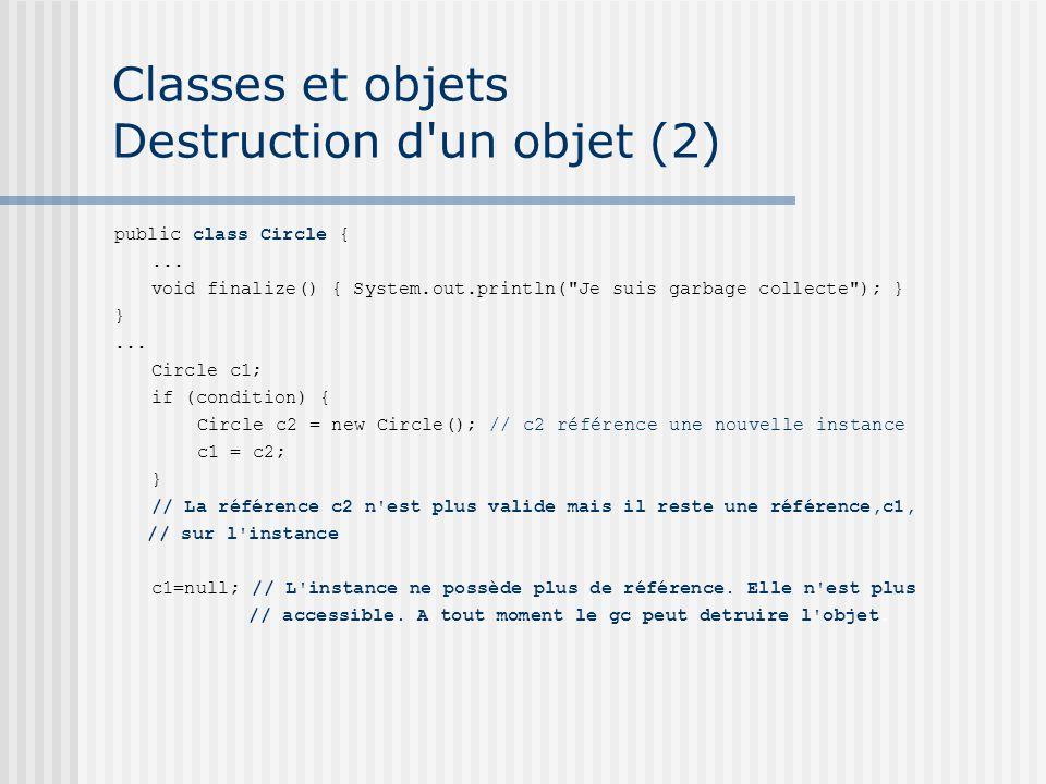 Classes et objets Destruction d'un objet (2) public class Circle {... void finalize() { System.out.println(