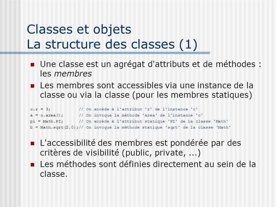 Classes et objets La structure des classes (1) Une classe est un agrégat d attributs et de méthodes : les membres Les membres sont accessibles via une instance de la classe ou via la classe (pour les membres statiques) c.r = 3; // On accède à l attribut r de l instance c a = c.area(); // On invoque la méthode area de l instance c pi = Math.PI; // On accède à l attribut statique PI de la classe Math b = Math.sqrt(2.0);// On invoque la méthode statique sqrt de la classe Math L accessibilité des membres est pondérée par des critères de visibilité (public, private,...) Les méthodes sont définies directement au sein de la classe.