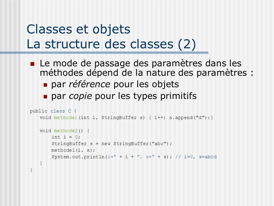 Classes et objets La structure des classes (2) Le mode de passage des paramètres dans les méthodes dépend de la nature des paramètres : par référence pour les objets par copie pour les types primitifs public class C { void methode1(int i, StringBuffer s) { i++; s.append( d );} void methode2() { int i = 0; StringBuffer s = new StringBuffer( abc ); methode1(i, s); System.out.println(i= + i + , s= + s); // i=0, s=abcd }