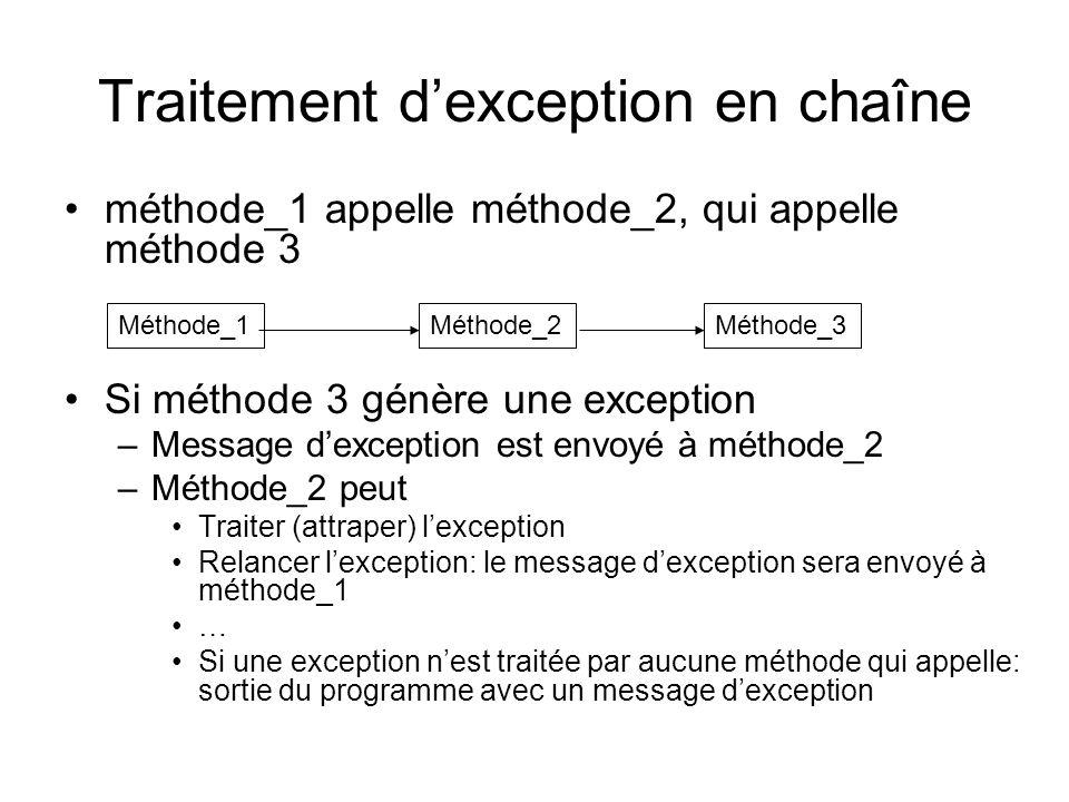 Traitement dexception en chaîne méthode_1 appelle méthode_2, qui appelle méthode 3 Si méthode 3 génère une exception –Message dexception est envoyé à méthode_2 –Méthode_2 peut Traiter (attraper) lexception Relancer lexception: le message dexception sera envoyé à méthode_1 … Si une exception nest traitée par aucune méthode qui appelle: sortie du programme avec un message dexception Méthode_1Méthode_2Méthode_3