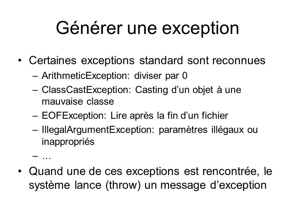 Générer une exception Certaines exceptions standard sont reconnues –ArithmeticException: diviser par 0 –ClassCastException: Casting dun objet à une mauvaise classe –EOFException: Lire après la fin dun fichier –IllegalArgumentException: paramètres illégaux ou inappropriés –… Quand une de ces exceptions est rencontrée, le système lance (throw) un message dexception