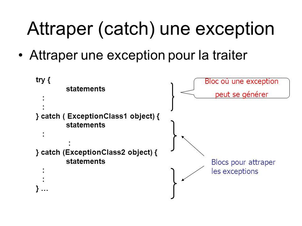 Attraper (catch) une exception Attraper une exception pour la traiter try { statements : } catch ( ExceptionClass1 object) { statements : } catch (ExceptionClass2 object) { statements : } … Bloc où une exception peut se générer Blocs pour attraper les exceptions