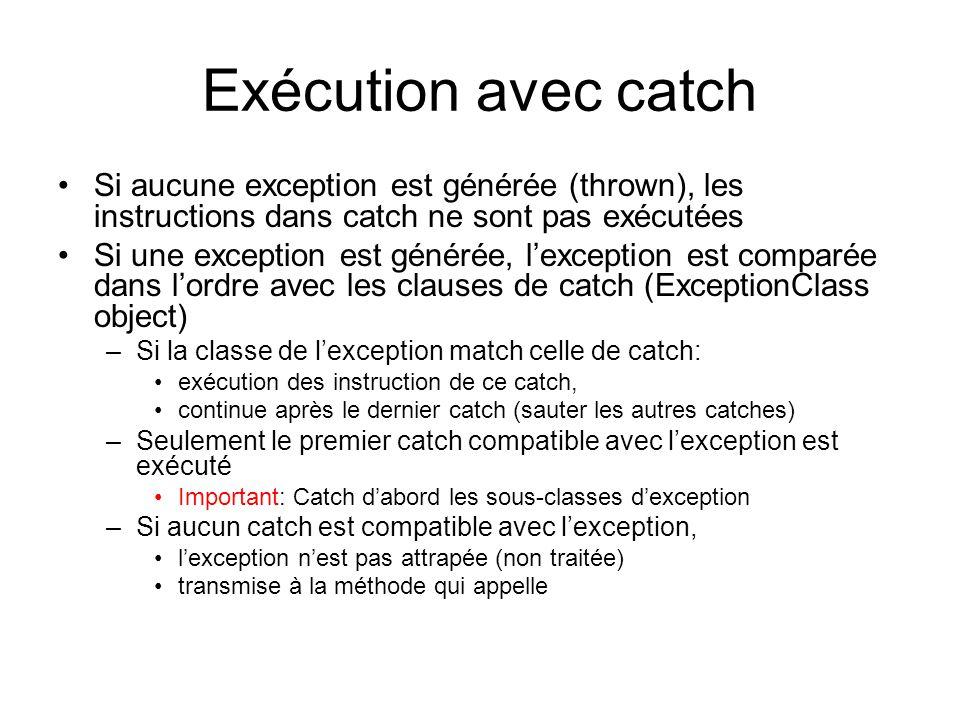 Exécution avec catch Si aucune exception est générée (thrown), les instructions dans catch ne sont pas exécutées Si une exception est générée, lexception est comparée dans lordre avec les clauses de catch (ExceptionClass object) –Si la classe de lexception match celle de catch: exécution des instruction de ce catch, continue après le dernier catch (sauter les autres catches) –Seulement le premier catch compatible avec lexception est exécuté Important: Catch dabord les sous-classes dexception –Si aucun catch est compatible avec lexception, lexception nest pas attrapée (non traitée) transmise à la méthode qui appelle