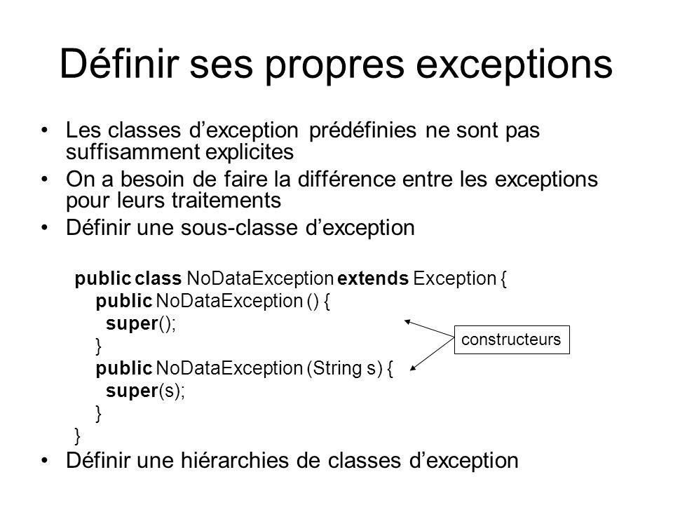 Définir ses propres exceptions Les classes dexception prédéfinies ne sont pas suffisamment explicites On a besoin de faire la différence entre les exceptions pour leurs traitements Définir une sous-classe dexception public class NoDataException extends Exception { public NoDataException () { super(); } public NoDataException (String s) { super(s); } Définir une hiérarchies de classes dexception constructeurs