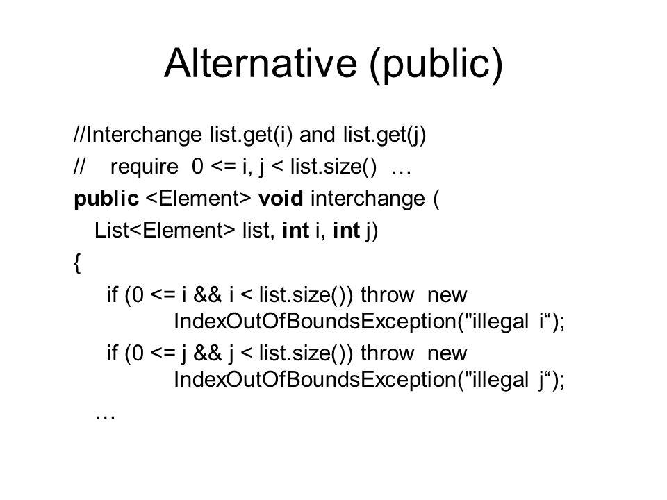 Alternative (public) //Interchange list.get(i) and list.get(j) // require 0 <= i, j < list.size() … public void interchange ( List list, int i, int j) { if (0 <= i && i < list.size()) throw new IndexOutOfBoundsException( illegal i); if (0 <= j && j < list.size()) throw new IndexOutOfBoundsException( illegal j); …