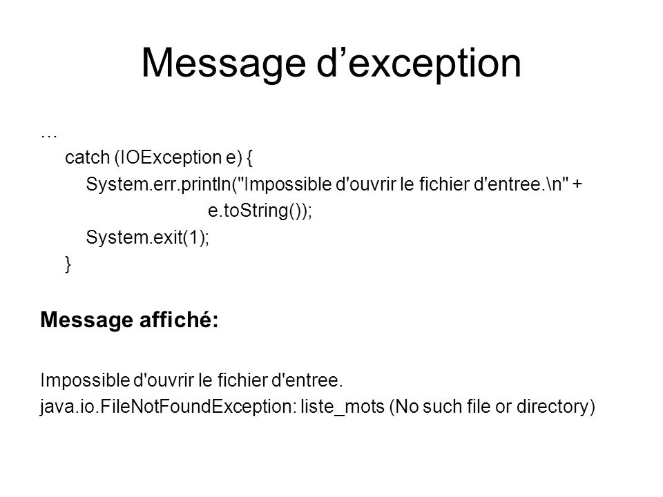 Un autre exemple public void getSomeData () throws FileNotFoundException, SecurityException { FileReader in; boolean success = false; //Data file opened int tryNumber = 0; //# of attempts to open datafile int delay = 5 * 1000; //wait in milli secs while (!success) try { tryNumber = tryNumber + 1; in = new FileReader(DataFile); success = true; … } catch (SecurityException e) { if (tryNumber == 1) thisThread.sleep(delay); else throw e; }