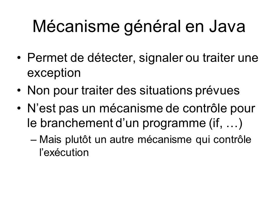 Mécanisme général en Java Permet de détecter, signaler ou traiter une exception Non pour traiter des situations prévues Nest pas un mécanisme de contrôle pour le branchement dun programme (if, …) –Mais plutôt un autre mécanisme qui contrôle lexécution