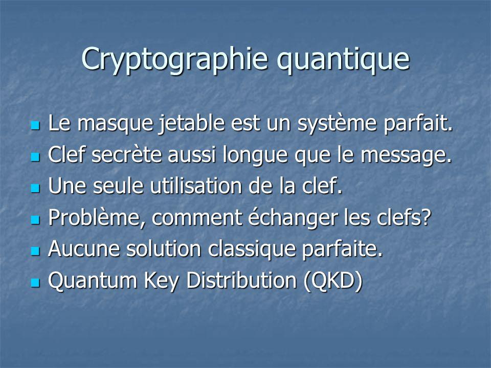 Cryptographie quantique Le masque jetable est un système parfait. Le masque jetable est un système parfait. Clef secrète aussi longue que le message.