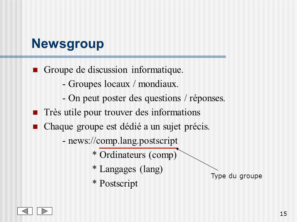 15 Newsgroup Groupe de discussion informatique. - Groupes locaux / mondiaux. - On peut poster des questions / réponses. Très utile pour trouver des in