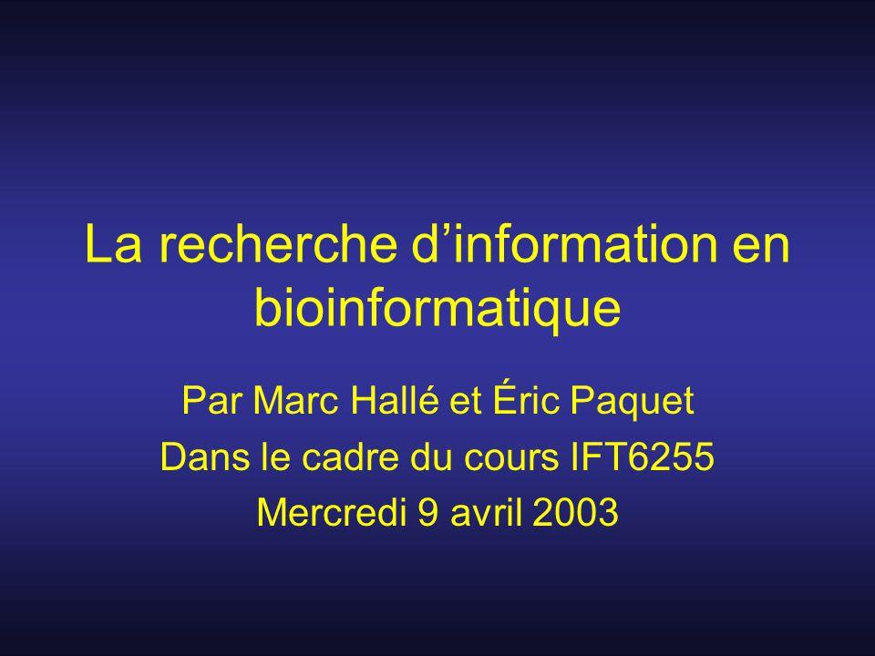 La recherche dinformation en bioinformatique Par Marc Hallé et Éric Paquet Dans le cadre du cours IFT6255 Mercredi 9 avril 2003