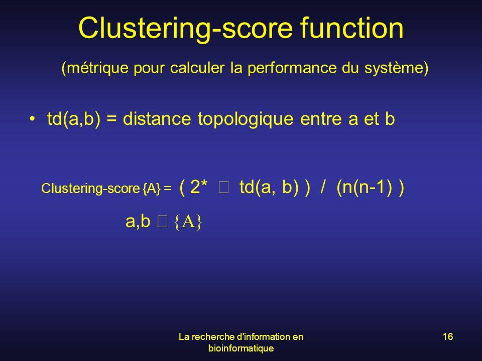La recherche d'information en bioinformatique 16 Clustering-score function (métrique pour calculer la performance du système) td(a,b) = distance topol