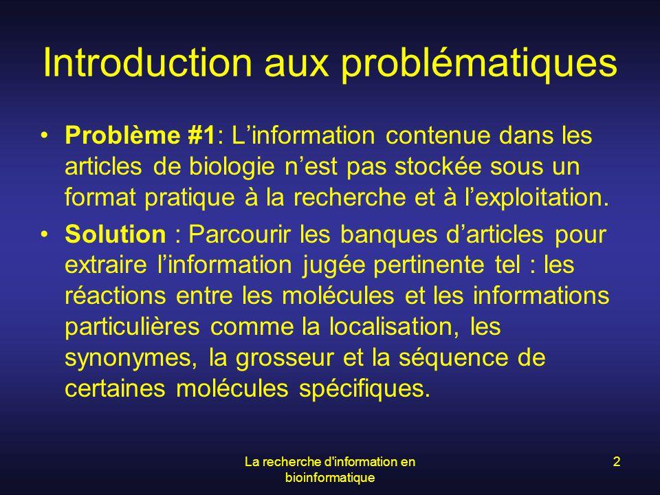 La recherche d information en bioinformatique 3 …suite des problématiques Problème #2 : vu le grand nombre de protéines il serait intéressant de trouver un moyen de les regrouper selon certains critères pouvant nous aider à déterminer leurs fonctions.
