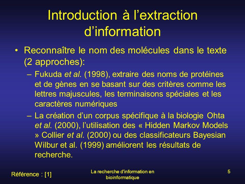 La recherche d information en bioinformatique 6 …suite introduction à lextraction dinformation Reconnaître les interactions entre les molécules: –2 méthodes principales : Utiliser la co-occurrences des molécules –Benoit (2000) co-occurrence des noms de gènes –Ding et al.