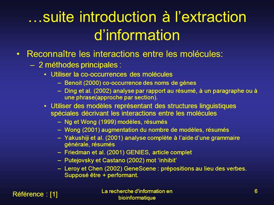 La recherche d information en bioinformatique 7 Description dune méthode dextraction dinformation GENIES : But : découverte de « pathways » –Partie de phrase à analyser : « Raf-1 active Mek-1 » 1.Résultat de la partie « Tagger » : Raf-1 active Mek-1 2.Résultat de la partie « Pre-Processor » : [ Raf-1, active, Mek-1 ] liste dindexes 3.Résultat des partie « Parser » et « error recovery » : [action, active, [protéine, Raf-1], [protéine, Mek-1]] Référence : [3]