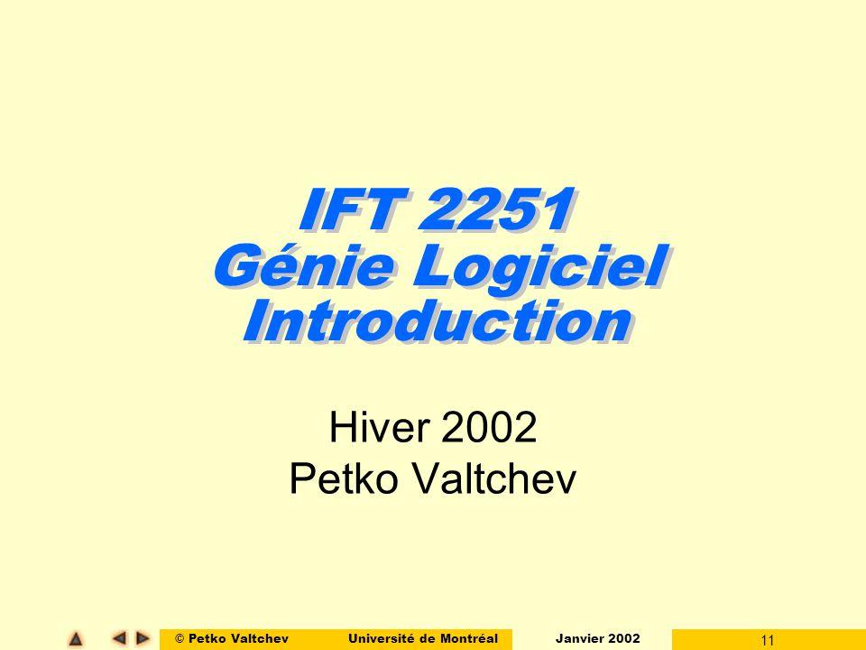 © Petko ValtchevUniversité de Montréal Janvier 2002 11 IFT 2251 Génie Logiciel Introduction Hiver 2002 Petko Valtchev