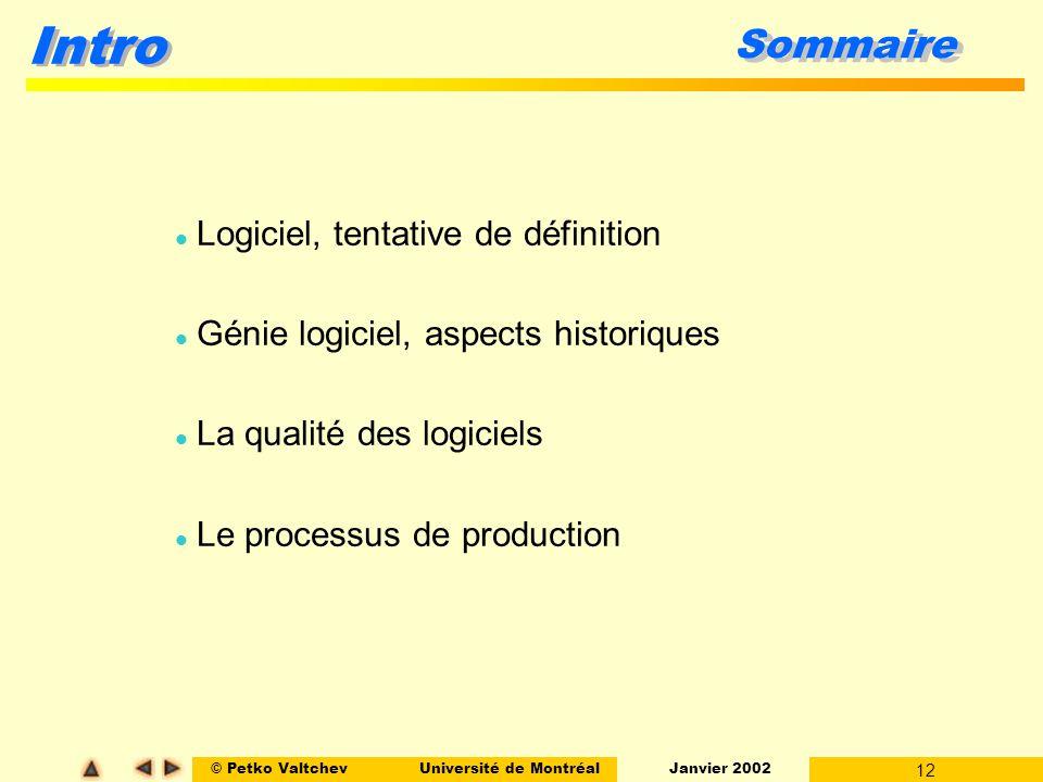 © Petko ValtchevUniversité de Montréal Janvier 2002 12 Intro Sommaire l Logiciel, tentative de définition l Génie logiciel, aspects historiques l La qualité des logiciels l Le processus de production