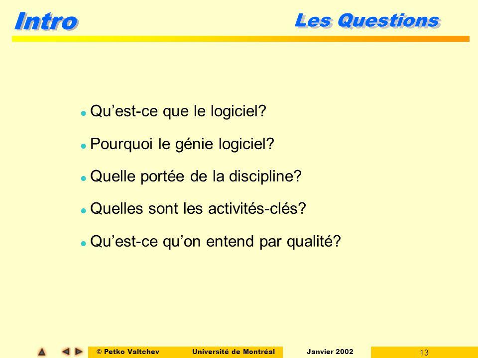 © Petko ValtchevUniversité de Montréal Janvier 2002 13 Intro Les Questions l Quest-ce que le logiciel? l Pourquoi le génie logiciel? l Quelle portée d