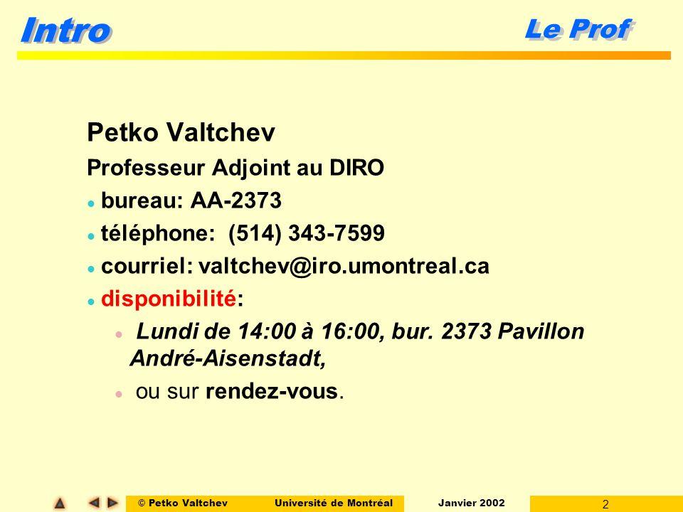 © Petko ValtchevUniversité de Montréal Janvier 2002 3 Intro Formule pédagogique Cours magistraux (Salle 1360, A.A.) l Lundi l 07.01.2002 - 15.04.2002 l 08:30 - 09:30 l Mercredi l 09.01.2002 - 10.04.2002 (sauf 25.02 !) l 08:30 - 10:30 Séances de démonstration (Salles Z-220 Z-230 Z-330, Pav.