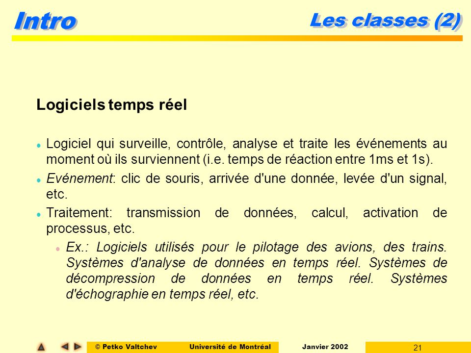 © Petko ValtchevUniversité de Montréal Janvier 2002 21 Intro Les classes (2) Logiciels temps réel l Logiciel qui surveille, contrôle, analyse et traite les événements au moment où ils surviennent (i.e.