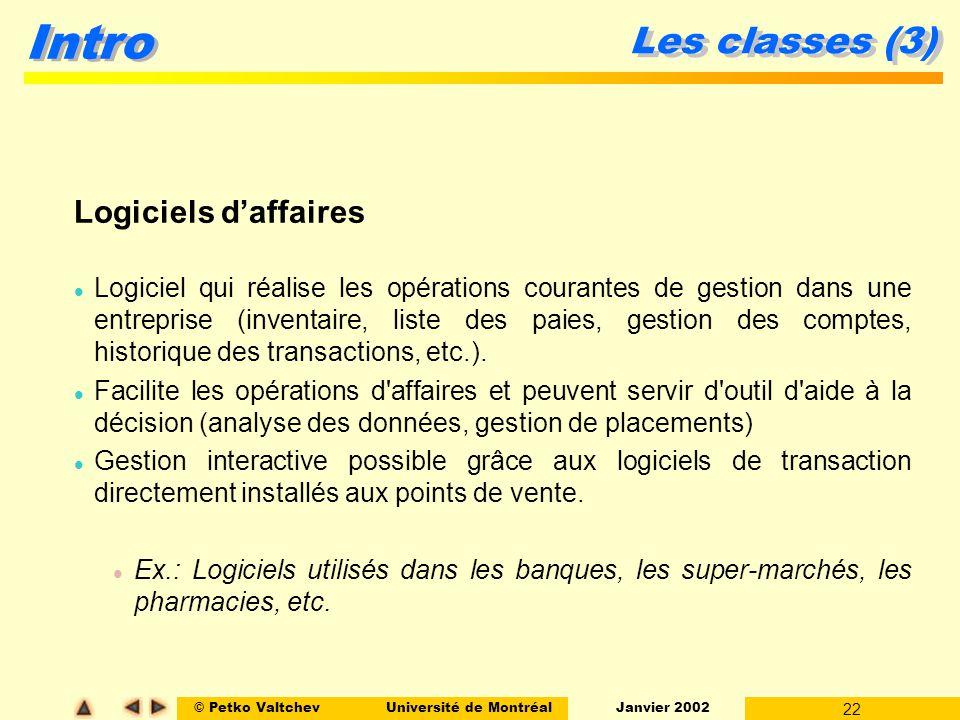 © Petko ValtchevUniversité de Montréal Janvier 2002 22 Intro Les classes (3) Logiciels daffaires l Logiciel qui réalise les opérations courantes de ge