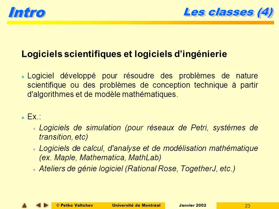 © Petko ValtchevUniversité de Montréal Janvier 2002 23 Intro Les classes (4) Logiciels scientifiques et logiciels dingénierie l Logiciel développé pour résoudre des problèmes de nature scientifique ou des problèmes de conception technique à partir d algorithmes et de modèle mathématiques.