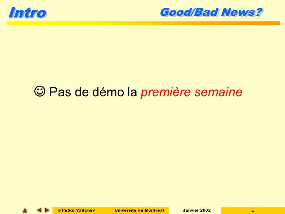 © Petko ValtchevUniversité de Montréal Janvier 2002 4 Intro Good/Bad News? Pas de démo la première semaine