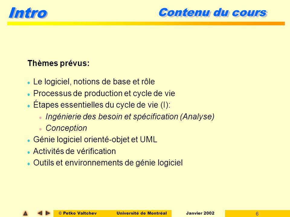 © Petko ValtchevUniversité de Montréal Janvier 2002 6 Intro Contenu du cours Thèmes prévus: l Le logiciel, notions de base et rôle l Processus de prod