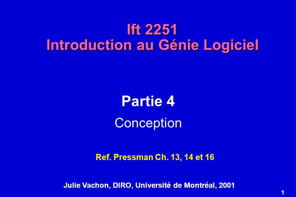 1 Ift 2251 Introduction au Génie Logiciel Partie 4 Conception Ref. Pressman Ch. 13, 14 et 16 Julie Vachon, DIRO, Université de Montréal, 2001