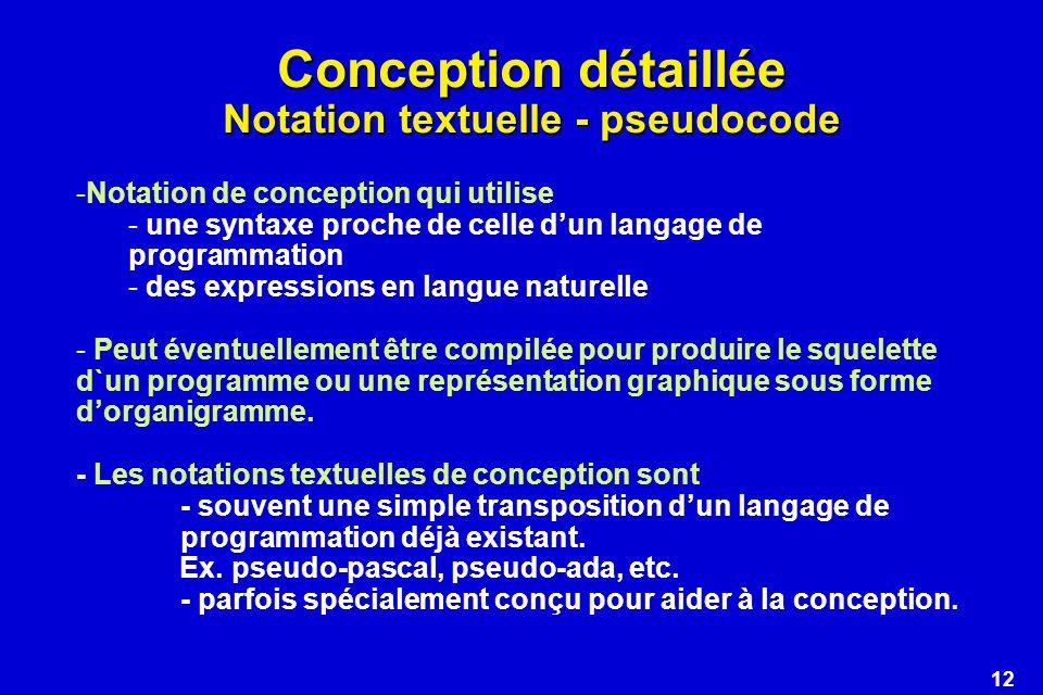 12 Conception détaillée Notation textuelle - pseudocode -Notation de conception qui utilise - une syntaxe proche de celle dun langage de programmation