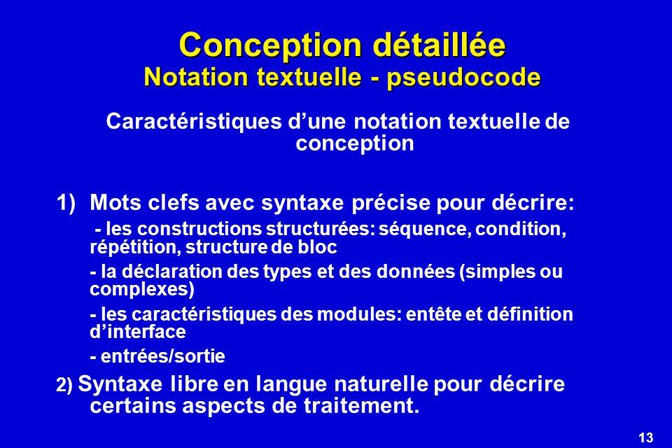 13 Conception détaillée Notation textuelle - pseudocode Caractéristiques dune notation textuelle de conception 1)Mots clefs avec syntaxe précise pour