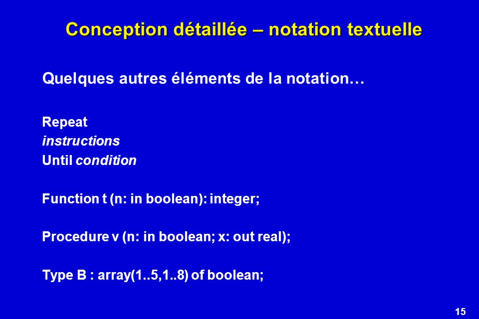 15 Conception détaillée – notation textuelle Quelques autres éléments de la notation… Repeat instructions Until condition Function t (n: in boolean): integer; Procedure v (n: in boolean; x: out real); Type B : array(1..5,1..8) of boolean;