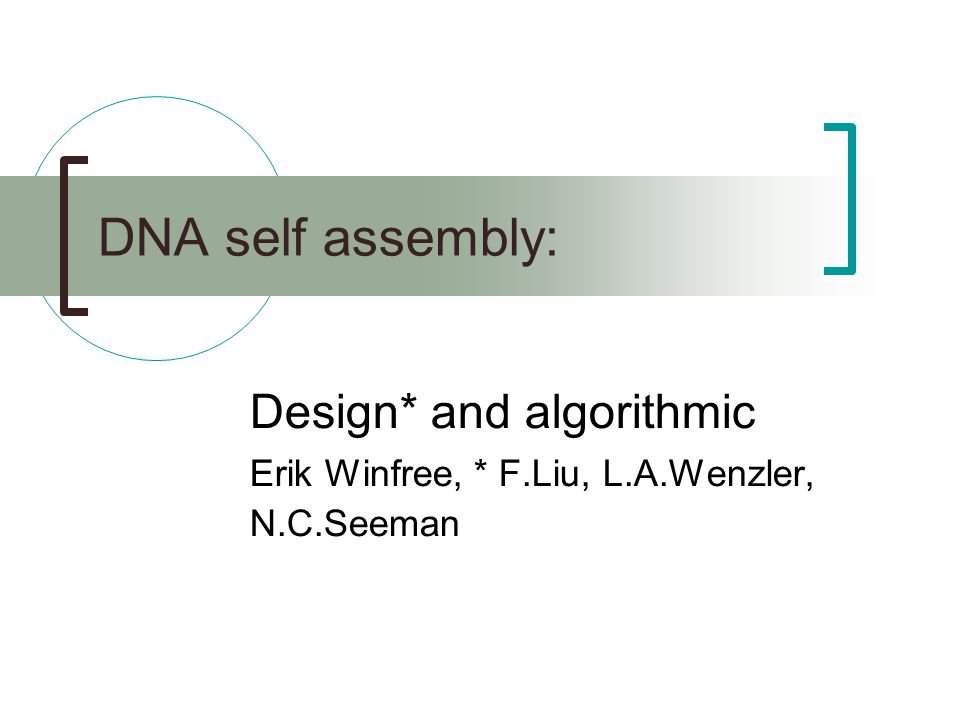 DNA self assembly: Design* and algorithmic Erik Winfree, * F.Liu, L.A.Wenzler, N.C.Seeman