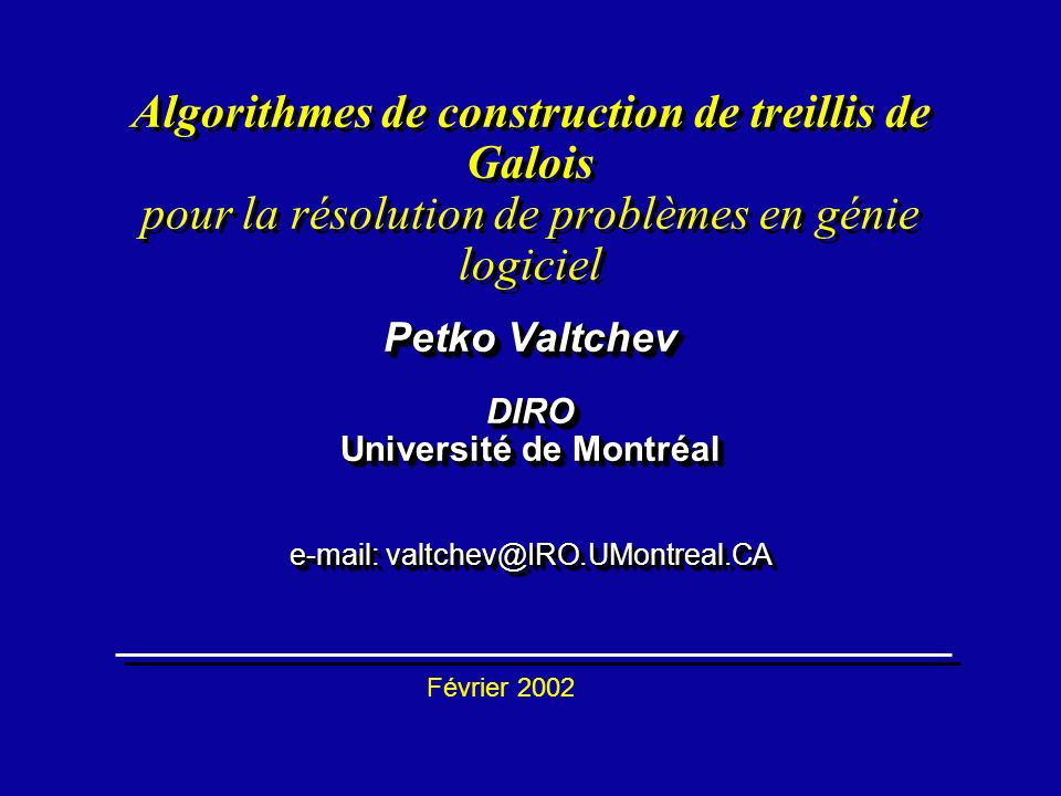 Petko Valtchev DIRO Université de Montréal e-mail: valtchev@IRO.UMontreal.CA Algorithmes de construction de treillis de Galois pour la résolution de p