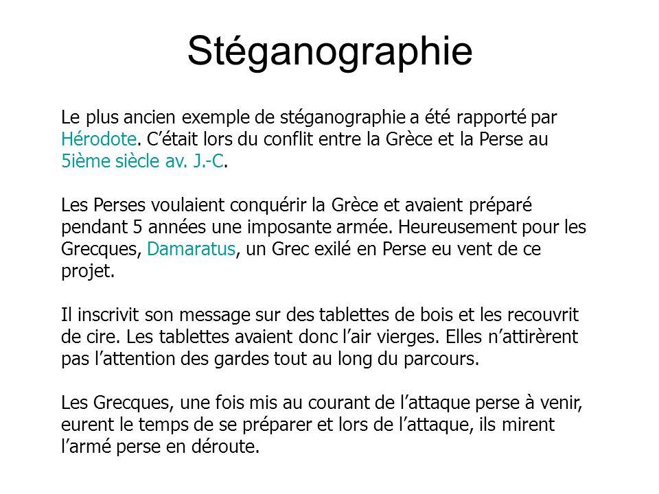Le plus ancien exemple de stéganographie a été rapporté par Hérodote. Cétait lors du conflit entre la Grèce et la Perse au 5ième siècle av. J.-C. Les