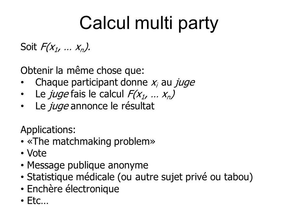 Calcul multi party Soit F(x 1, … x n ). Obtenir la même chose que: Chaque participant donne x i au juge Le juge fais le calcul F(x 1, … x n ) Le juge