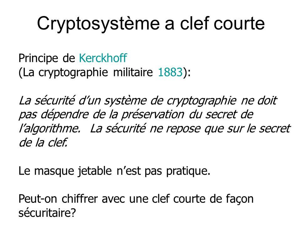 Cryptosystème a clef courte Principe de Kerckhoff (La cryptographie militaire 1883): La sécurité dun système de cryptographie ne doit pas dépendre de la préservation du secret de lalgorithme.