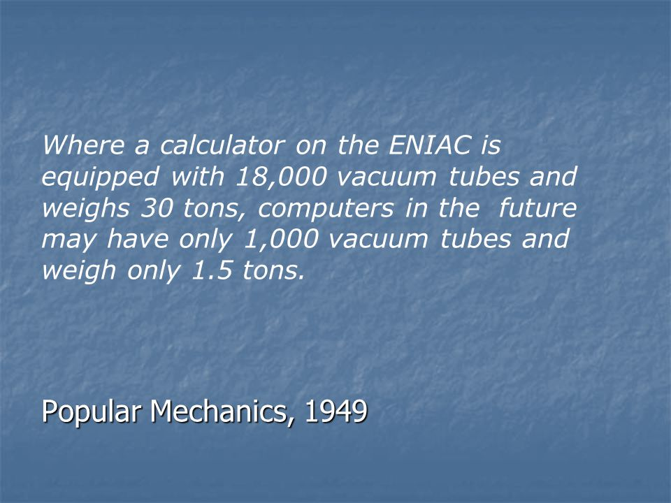 Popular Mechanics, 1949 Where a calculator on the ENIAC is equipped with 18,000 vacuum tubes and weighs 30 tons, computers in the future may have only