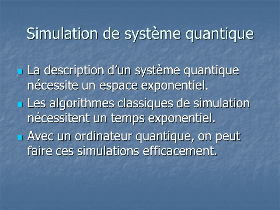 Simulation de système quantique La description dun système quantique nécessite un espace exponentiel. La description dun système quantique nécessite u