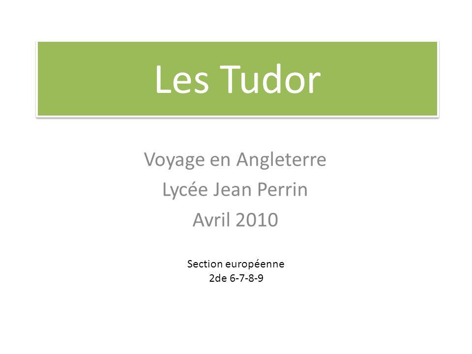 Les Tudor Voyage en Angleterre Lycée Jean Perrin Avril 2010 Section européenne 2de 6-7-8-9
