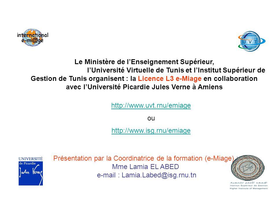 Le Ministère de lEnseignement Supérieur, lUniversité Virtuelle de Tunis et lInstitut Supérieur de Gestion de Tunis organisent : la Licence L3 e-Miage en collaboration avec lUniversité Picardie Jules Verne à Amiens http://www.uvt.rnu/emiage ou http://www.isg.rnu/emiage Présentation par la Coordinatrice de la formation (e-Miage) : Mme Lamia EL ABED e-mail : Lamia.Labed@isg.rnu.tn