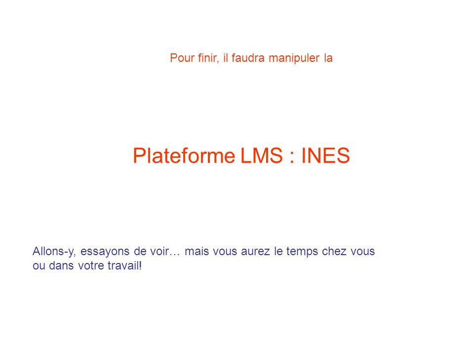 Plateforme LMS : INES Pour finir, il faudra manipuler la Allons-y, essayons de voir… mais vous aurez le temps chez vous ou dans votre travail!