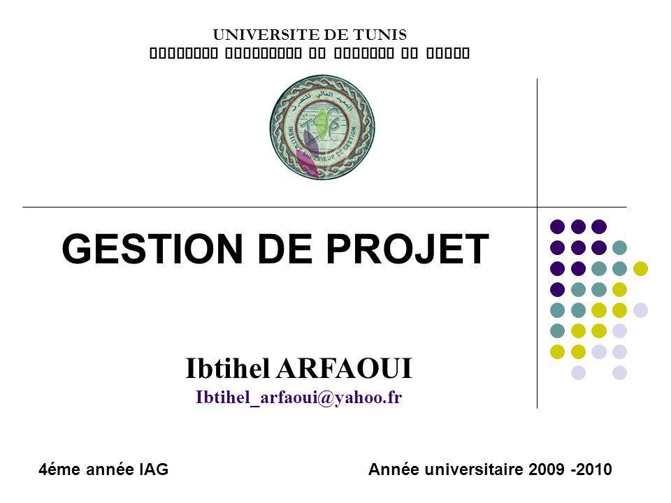 GESTION DE PROJET UNIVERSITE DE TUNIS INSTITUT SUPERIEUR DE GESTION DE TUNIS Année universitaire 2009 -2010 Ibtihel ARFAOUI Ibtihel_arfaoui@yahoo.fr 4éme année IAG
