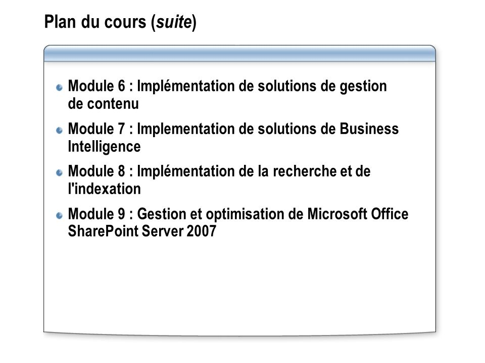 Plan du cours ( suite ) Module 6 : Implémentation de solutions de gestion de contenu Module 7 : Implementation de solutions de Business Intelligence Module 8 : Implémentation de la recherche et de l indexation Module 9 : Gestion et optimisation de Microsoft Office SharePoint Server 2007