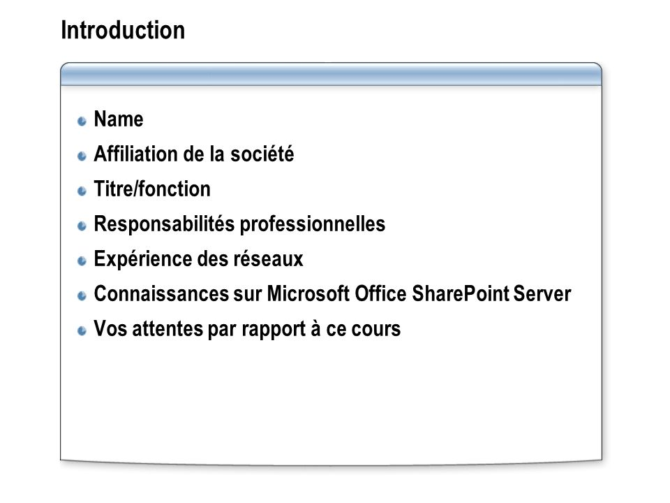 Introduction Name Affiliation de la société Titre/fonction Responsabilités professionnelles Expérience des réseaux Connaissances sur Microsoft Office SharePoint Server Vos attentes par rapport à ce cours