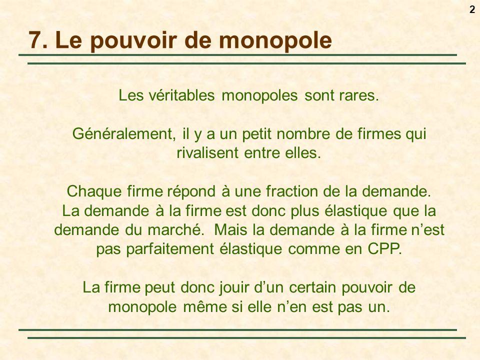 2 7. Le pouvoir de monopole Les véritables monopoles sont rares. Généralement, il y a un petit nombre de firmes qui rivalisent entre elles. Chaque fir