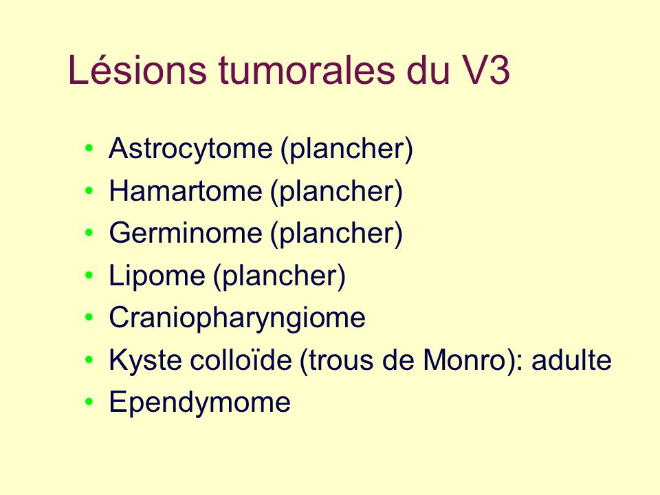 Lésions tumorales du V3 Astrocytome (plancher) Hamartome (plancher) Germinome (plancher) Lipome (plancher) Craniopharyngiome Kyste colloïde (trous de